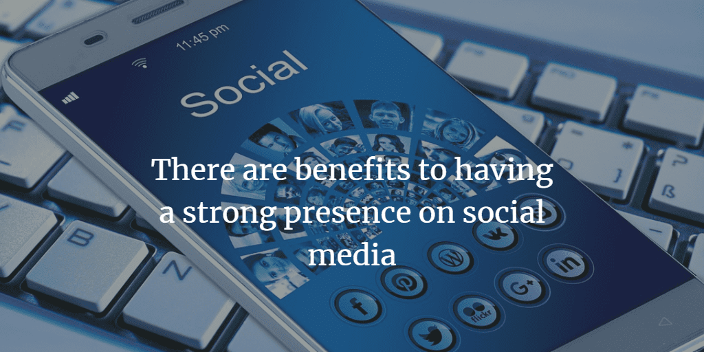 there are benefits to having a strong presence on social media